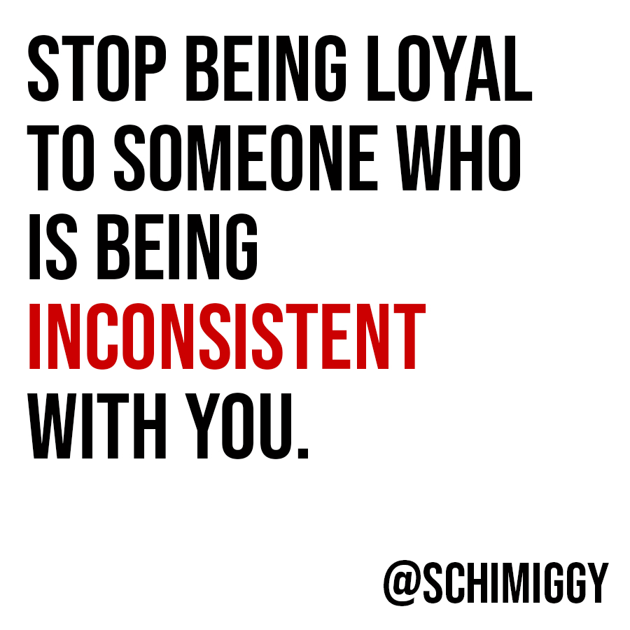 stop being loyal to someone who is inconsistent with you schimiggy