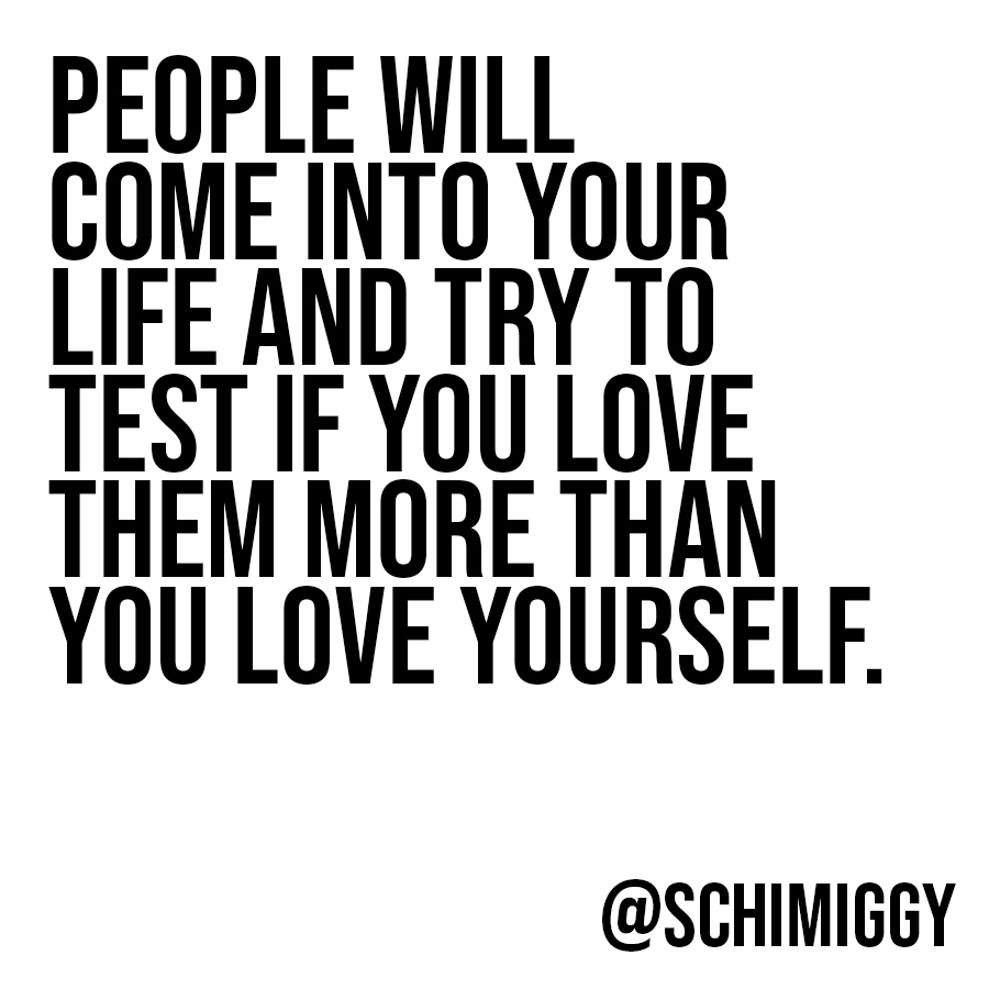 People will come into your life and test if you love them more than you love yourself