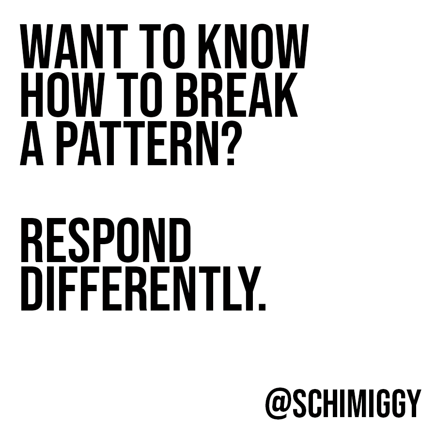 break a pattern by responding differently